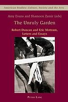 The unruly garden : Robert Duncan and Eric Mottram, letters and essays