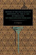 History of the great flood in Johnstown, Pa., May 31, 1889 : by which over ten thousand lives were lost