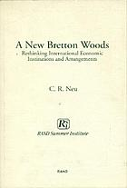 A new Bretton Woods : rethinking international economic institutions and arrangements : Rand Summer Institute