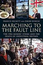 Marching to the fault line : the 1984 miners' strike and the death of industrial Britain