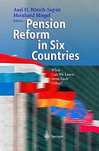 Pension reform in six countries : what can we learn from each other?Pension reform in six countries : what can we learn from each other? ; With 35 tables