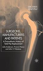 Surgeons, manufacturers, and patients : a transatlantic history of total hip replacement