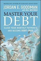 Master Your Debt : Slash Your Monthly Payments and Become Debt Free