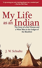 My Life as an Indian; The Story of a Red Woman and a White Man in the Lodges of the Blackfeet