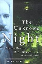 The unknown night : the madness and genius of R.A. Blakelock, an American painter