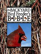 The backyard bird feeder's bible : the A-to-Z guide to feeders, seed mixes, projects, and treats