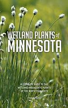 Wetland plants of Minnesota : a complete guide to the wetland and aquatic plants of the north star state