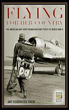 Flying for her country : the American and Soviet women military pilots of World War II