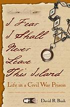 I fear I shall never leave this island : life in a Civil War prison