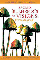 Sacred mushroom of visions : teonanácatl : a sourcebook on the psilocybin mushroom