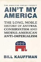 Ain't my America : the long, noble history of antiwar conservatism and Middle American anti-imperialism