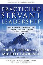 Practicing servant-leadership : succeeding through trust, bravery, and forgiveness