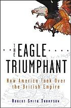 The eagle triumphant : how American took over the British empire, 1914-1945