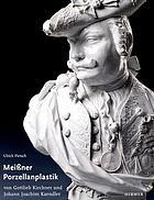 Die figürliche Meissner Porzellanplastik von Gottlieb Kirchner und Johann Joachim Kaendler : Bestandskatalog der Porzellansammlung Staatliche Kunstsammlungen Dresden