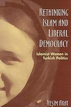 Rethinking Islam and liberal democracy : Islamist women in Turkish politics