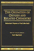 The oxidation of oxygen and related chemistry : selected papers of Neil Bartlett The Oxidation of Oxygen and Related Chemistry : Selected Papers of Neil Bartlett