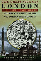 The great stink of London : Sir Joseph Bazalgette and the cleansing of the Victorian capital