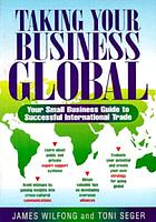 Taking your business global : your small business guide to successful international trade