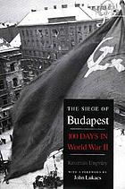 The siege of Budapest : one hundred days in World War II