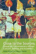 Close to the sources : essays on contemporary African culture, politics and academy