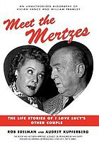 Meet the Mertzes : the life stories of I love Lucy's other couple