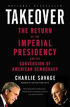 Takeover : the return of the imperial presidency