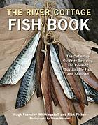 The River Cottage fish book : the definitive guide to sourcing and cooking sustainable fish and shellfish