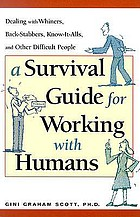 A survival guide for working with humans : dealing with whiners, back-stabbers, know-it-alls, and other difficult people