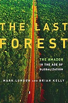 The last forest : the Amazon in the age of globalization The last forest : the future of the Amazon in the age of globalization