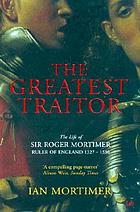 The greatest traitor : the life of Sir Roger Mortimer, ruler of England, 1327-1330