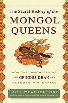 The secret history of the Mongol queens : how the daughters of Genghis Khan rescued his empire
