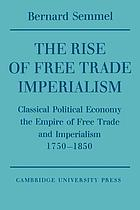 The rise of free trade imperialism; classical political economy, the empire of free trade and imperialism 1750-1850