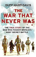 The war that never was : the true story of the men who fought Britain's most secret battle