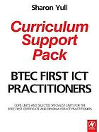 BTEC First ICT practitioners curriculum support pack : core units and selected specialist units for the BTEC First Certificate and Diploma for ICT Practitioners