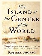 The island at the centre of the world : the untold story of Dutch Manhattan and the founding of New York