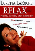 Relax--you may have only a few minutes left : using the power of humor to overcome stress in your life and work