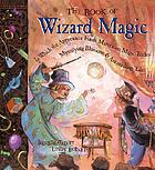 The book of wizard magic : in which the apprentice finds marvelous magic tricks, mystifying illusions & astonishing tales