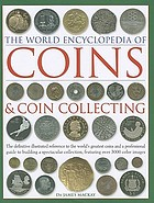 The world encyclopedia of coins & coin collecting : the definitive illustrated reference to the world's greatest coins and a professional guide to building a spectacular collection, featuring over 3000 colour images