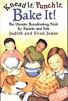 Knead it, punch it, bake it! : the ultimate breadmaking book for parents and kids