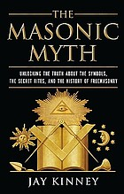 The Masonic Myth : Unlocking the Truth About the Symbols, the Secret Rites, and the History of Freemasonry