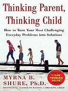 Thinking parent, thinking child : how to turn your most challenging everyday problems into solutions