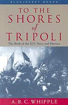 To the shores of Tripoli : the birth of the U.S. Navy and Marines
