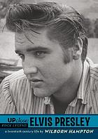 Up close : Elvis Presley, a twentieth century life