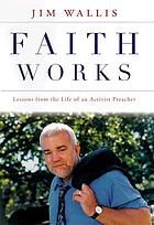 Faith works : how to live your beliefs and ignite positive social change