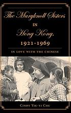 The Maryknoll Sisters in Hong Kong, 1921-1969 : in love with the Chinese