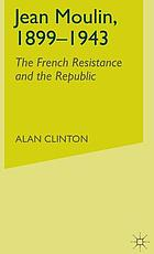 Jean Moulin, 1899-1943 : the French Resistance and the Republic