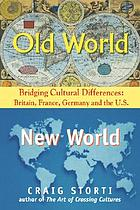 Old World, New World : bridging cultural differences : Britain, France, Germany, and the U.S.