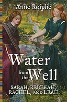 Water from the well : Sarah, Rebekah, Rachel, and Leah