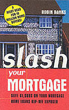 Slash your mortgage : home loans rip-off exposed : save £000s off your mortgage