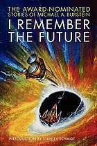 I remember the future : the award-nominated stories of Michael A. Burstein